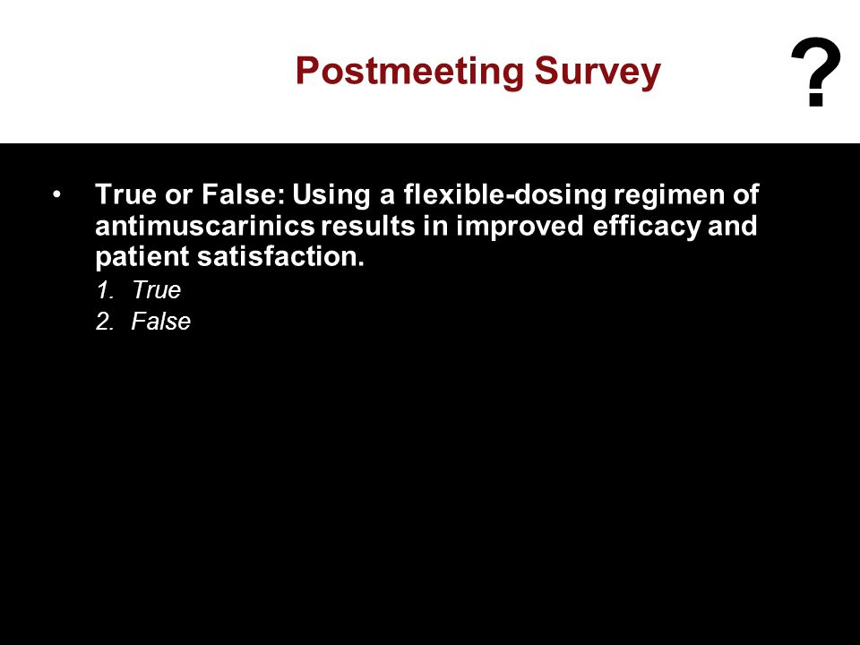 Postmeeting Survey True or False: Using a flexible-dosing regimen of antimuscarinics results in improved efficacy and patient satisfaction.