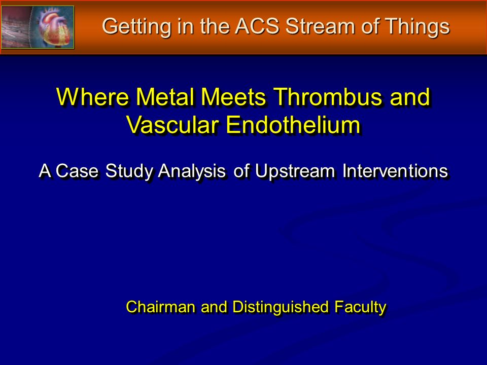 Chairman and Distinguished Faculty Where Metal Meets Thrombus and Vascular Endothelium A Case Study Analysis of Upstream Interventions Getting in the ACS Stream of Things