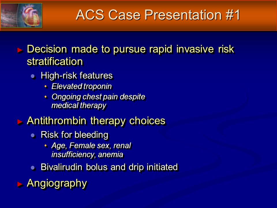Decision made to pursue rapid invasive risk stratification Decision made to pursue rapid invasive risk stratification l High-risk features Elevated troponinElevated troponin Ongoing chest pain despite medical therapyOngoing chest pain despite medical therapy Antithrombin therapy choices Antithrombin therapy choices l Risk for bleeding Age, Female sex, renal insufficiency, anemiaAge, Female sex, renal insufficiency, anemia l Bivalirudin bolus and drip initiated Angiography Angiography Decision made to pursue rapid invasive risk stratification Decision made to pursue rapid invasive risk stratification l High-risk features Elevated troponinElevated troponin Ongoing chest pain despite medical therapyOngoing chest pain despite medical therapy Antithrombin therapy choices Antithrombin therapy choices l Risk for bleeding Age, Female sex, renal insufficiency, anemiaAge, Female sex, renal insufficiency, anemia l Bivalirudin bolus and drip initiated Angiography Angiography ACS Case Presentation #1