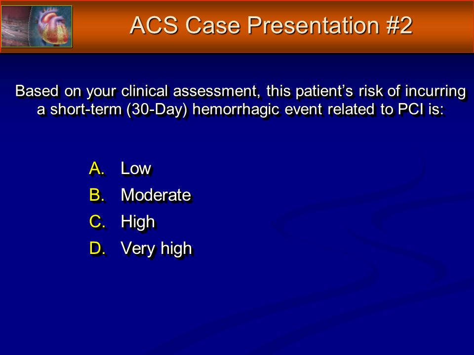 Based on your clinical assessment, this patients risk of incurring a short-term (30-Day) hemorrhagic event related to PCI is: A.Low B.Moderate C.High D.Very high A.Low B.Moderate C.High D.Very high ACS Case Presentation #2