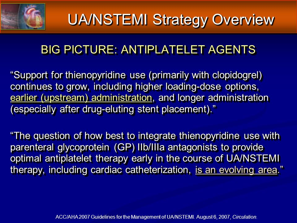 BIG PICTURE: ANTIPLATELET AGENTS Support for thienopyridine use (primarily with clopidogrel) continues to grow, including higher loading-dose options, earlier (upstream) administration, and longer administration (especially after drug-eluting stent placement).