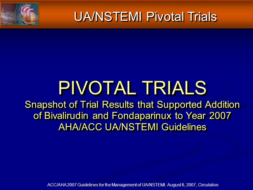 PIVOTAL TRIALS Snapshot of Trial Results that Supported Addition of Bivalirudin and Fondaparinux to Year 2007 AHA/ACC UA/NSTEMI Guidelines PIVOTAL TRIALS Snapshot of Trial Results that Supported Addition of Bivalirudin and Fondaparinux to Year 2007 AHA/ACC UA/NSTEMI Guidelines ACC/AHA 2007 Guidelines for the Management of UA/NSTEMI.