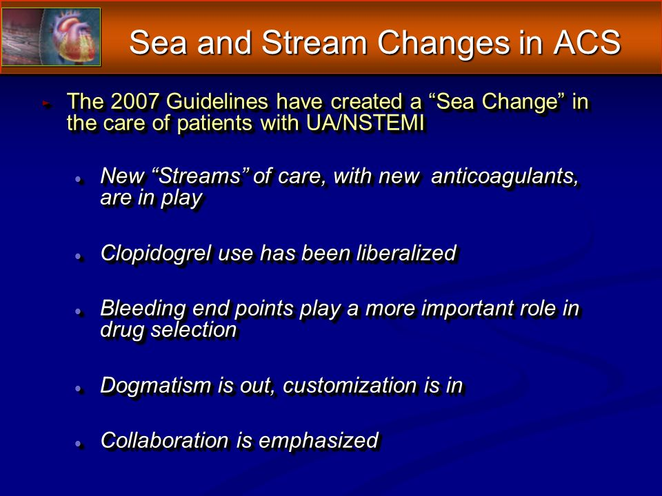 Sea and Stream Changes in ACS The 2007 Guidelines have created a Sea Change in the care of patients with UA/NSTEMI The 2007 Guidelines have created a Sea Change in the care of patients with UA/NSTEMI New Streams of care, with new anticoagulants, are in play New Streams of care, with new anticoagulants, are in play Clopidogrel use has been liberalized Clopidogrel use has been liberalized Bleeding end points play a more important role in drug selection Bleeding end points play a more important role in drug selection Dogmatism is out, customization is in Dogmatism is out, customization is in Collaboration is emphasized Collaboration is emphasized The 2007 Guidelines have created a Sea Change in the care of patients with UA/NSTEMI The 2007 Guidelines have created a Sea Change in the care of patients with UA/NSTEMI New Streams of care, with new anticoagulants, are in play New Streams of care, with new anticoagulants, are in play Clopidogrel use has been liberalized Clopidogrel use has been liberalized Bleeding end points play a more important role in drug selection Bleeding end points play a more important role in drug selection Dogmatism is out, customization is in Dogmatism is out, customization is in Collaboration is emphasized Collaboration is emphasized