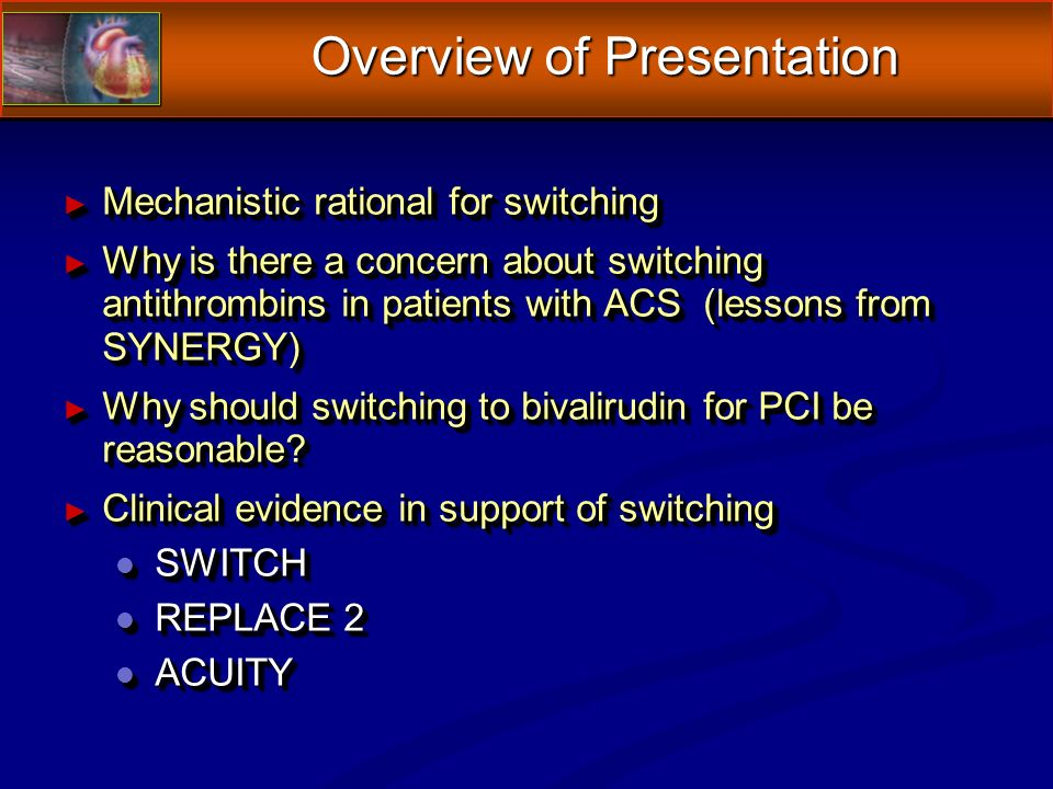 Overview of Presentation Mechanistic rational for switching Mechanistic rational for switching Why is there a concern about switching antithrombins in patients with ACS (lessons from SYNERGY) Why is there a concern about switching antithrombins in patients with ACS (lessons from SYNERGY) Why should switching to bivalirudin for PCI be reasonable.