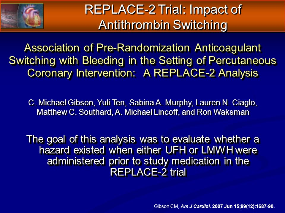 Association of Pre-Randomization Anticoagulant Switching with Bleeding in the Setting of Percutaneous Coronary Intervention: A REPLACE-2 Analysis The goal of this analysis was to evaluate whether a hazard existed when either UFH or LMWH were administered prior to study medication in the REPLACE-2 trial C.