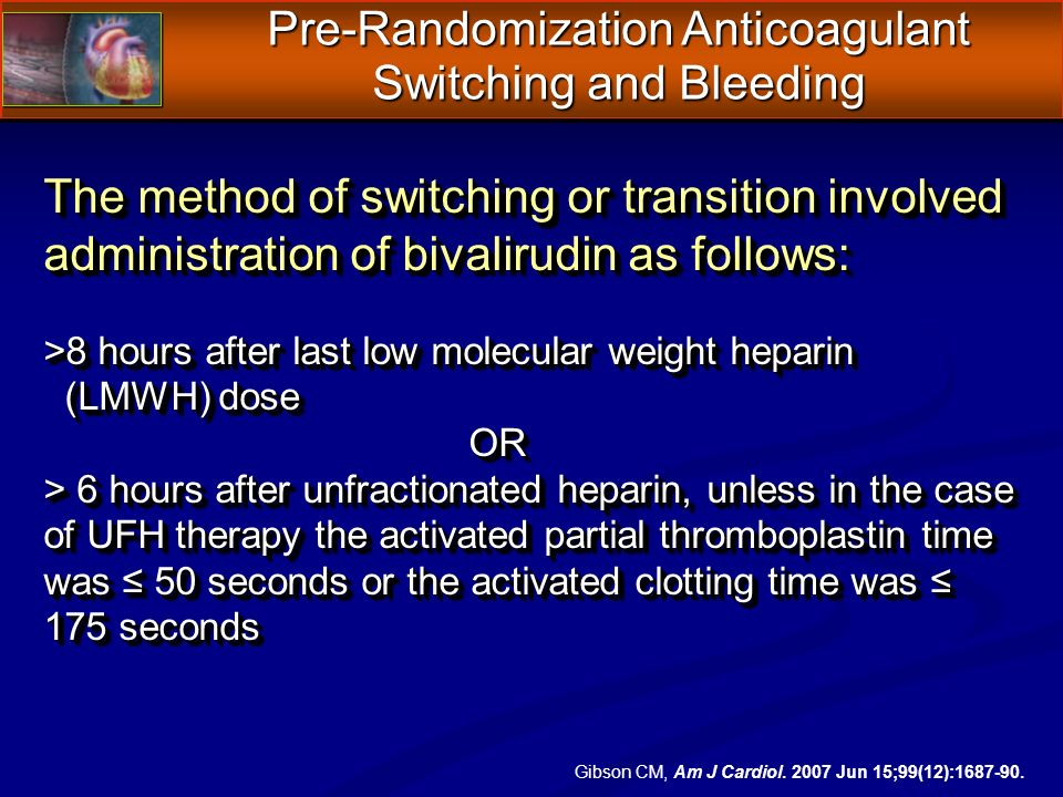 The method of switching or transition involved administration of bivalirudin as follows: >8 hours after last low molecular weight heparin (LMWH) dose (LMWH) doseOR > 6 hours after unfractionated heparin, unless in the case of UFH therapy the activated partial thromboplastin time was 50 seconds or the activated clotting time was 175 seconds The method of switching or transition involved administration of bivalirudin as follows: >8 hours after last low molecular weight heparin (LMWH) dose (LMWH) doseOR > 6 hours after unfractionated heparin, unless in the case of UFH therapy the activated partial thromboplastin time was 50 seconds or the activated clotting time was 175 seconds Pre-Randomization Anticoagulant Switching and Bleeding Gibson CM, Am J Cardiol.