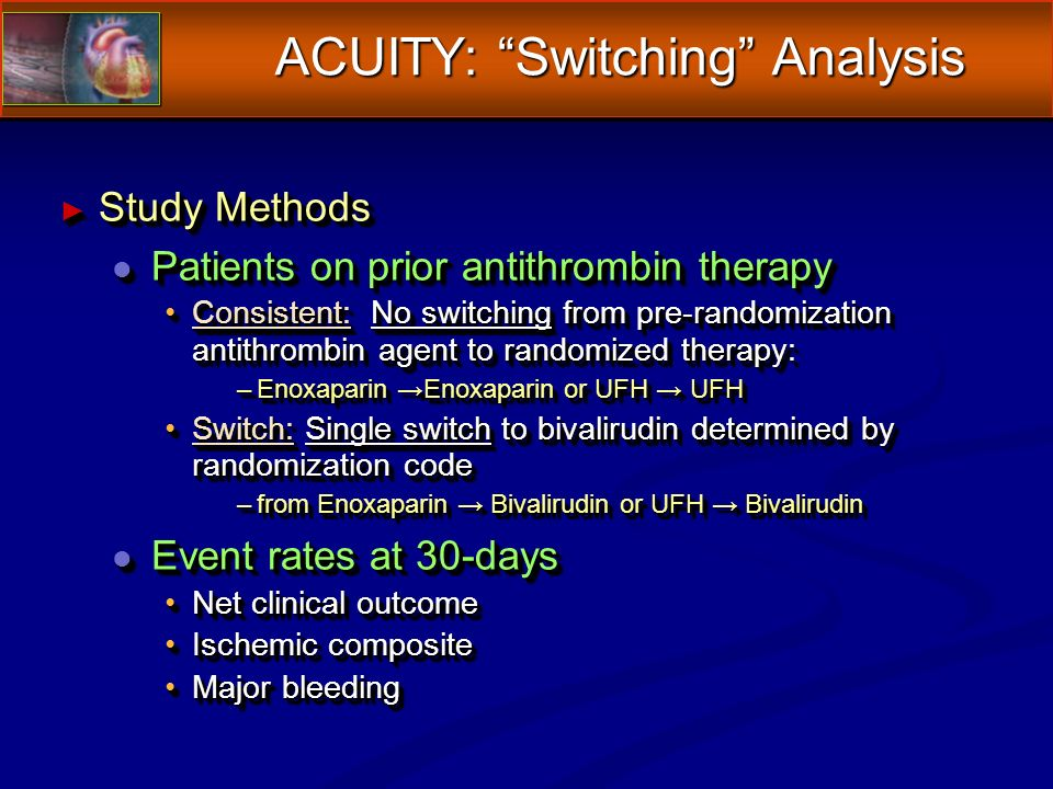 ACUITY: Switching Analysis Study Methods Study Methods l Patients on prior antithrombin therapy Consistent: No switching from pre-randomization antithrombin agent to randomized therapy:Consistent: No switching from pre-randomization antithrombin agent to randomized therapy: –Enoxaparin Enoxaparin or UFH UFH Switch: Single switch to bivalirudin determined by randomization codeSwitch: Single switch to bivalirudin determined by randomization code –from Enoxaparin Bivalirudin or UFH Bivalirudin l Event rates at 30-days Net clinical outcomeNet clinical outcome Ischemic compositeIschemic composite Major bleedingMajor bleeding Study Methods Study Methods l Patients on prior antithrombin therapy Consistent: No switching from pre-randomization antithrombin agent to randomized therapy:Consistent: No switching from pre-randomization antithrombin agent to randomized therapy: –Enoxaparin Enoxaparin or UFH UFH Switch: Single switch to bivalirudin determined by randomization codeSwitch: Single switch to bivalirudin determined by randomization code –from Enoxaparin Bivalirudin or UFH Bivalirudin l Event rates at 30-days Net clinical outcomeNet clinical outcome Ischemic compositeIschemic composite Major bleedingMajor bleeding