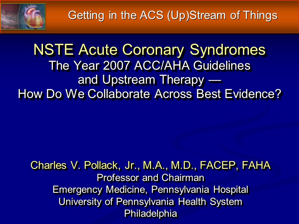 NSTE Acute Coronary Syndromes The Year 2007 ACC/AHA Guidelines and Upstream Therapy How Do We Collaborate Across Best Evidence.