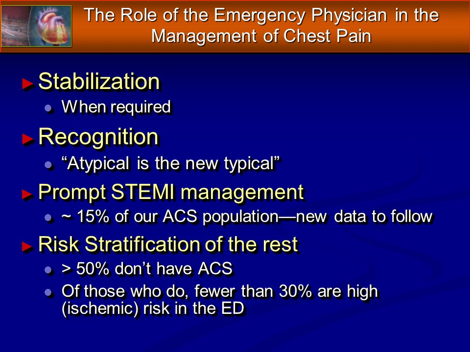 The Role of the Emergency Physician in the Management of Chest Pain Stabilization Stabilization l When required Recognition Recognition l Atypical is the new typical Prompt STEMI management Prompt STEMI management l ~ 15% of our ACS populationnew data to follow Risk Stratification of the rest Risk Stratification of the rest l > 50% dont have ACS l Of those who do, fewer than 30% are high (ischemic) risk in the ED Stabilization Stabilization l When required Recognition Recognition l Atypical is the new typical Prompt STEMI management Prompt STEMI management l ~ 15% of our ACS populationnew data to follow Risk Stratification of the rest Risk Stratification of the rest l > 50% dont have ACS l Of those who do, fewer than 30% are high (ischemic) risk in the ED