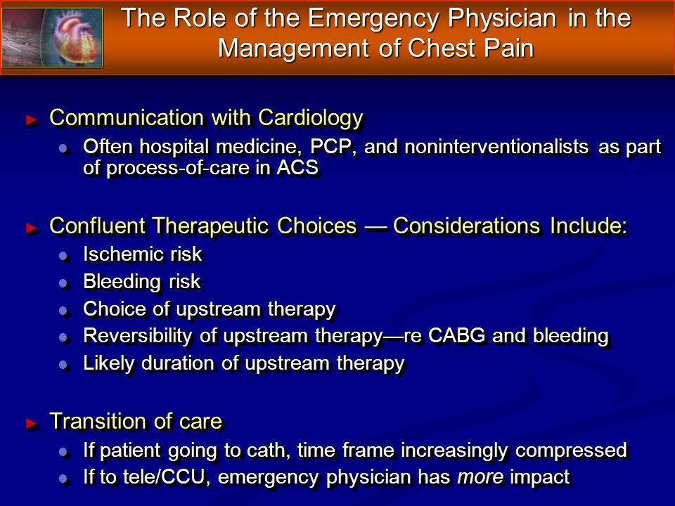 The Role of the Emergency Physician in the Management of Chest Pain Communication with Cardiology Communication with Cardiology l Often hospital medicine, PCP, and noninterventionalists as part of process-of-care in ACS Confluent Therapeutic Choices Considerations Include: Confluent Therapeutic Choices Considerations Include: l Ischemic risk l Bleeding risk l Choice of upstream therapy l Reversibility of upstream therapyre CABG and bleeding l Likely duration of upstream therapy Transition of care Transition of care l If patient going to cath, time frame increasingly compressed l If to tele/CCU, emergency physician has more impact Communication with Cardiology Communication with Cardiology l Often hospital medicine, PCP, and noninterventionalists as part of process-of-care in ACS Confluent Therapeutic Choices Considerations Include: Confluent Therapeutic Choices Considerations Include: l Ischemic risk l Bleeding risk l Choice of upstream therapy l Reversibility of upstream therapyre CABG and bleeding l Likely duration of upstream therapy Transition of care Transition of care l If patient going to cath, time frame increasingly compressed l If to tele/CCU, emergency physician has more impact