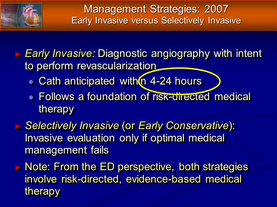 Management Strategies: 2007 Early Invasive versus Selectively Invasive Early Invasive: Diagnostic angiography with intent to perform revascularization Early Invasive: Diagnostic angiography with intent to perform revascularization l Cath anticipated within 4-24 hours l Follows a foundation of risk-directed medical therapy Selectively Invasive (or Early Conservative): Invasive evaluation only if optimal medical management fails Selectively Invasive (or Early Conservative): Invasive evaluation only if optimal medical management fails Note: From the ED perspective, both strategies involve risk-directed, evidence-based medical therapy Note: From the ED perspective, both strategies involve risk-directed, evidence-based medical therapy Early Invasive: Diagnostic angiography with intent to perform revascularization Early Invasive: Diagnostic angiography with intent to perform revascularization l Cath anticipated within 4-24 hours l Follows a foundation of risk-directed medical therapy Selectively Invasive (or Early Conservative): Invasive evaluation only if optimal medical management fails Selectively Invasive (or Early Conservative): Invasive evaluation only if optimal medical management fails Note: From the ED perspective, both strategies involve risk-directed, evidence-based medical therapy Note: From the ED perspective, both strategies involve risk-directed, evidence-based medical therapy