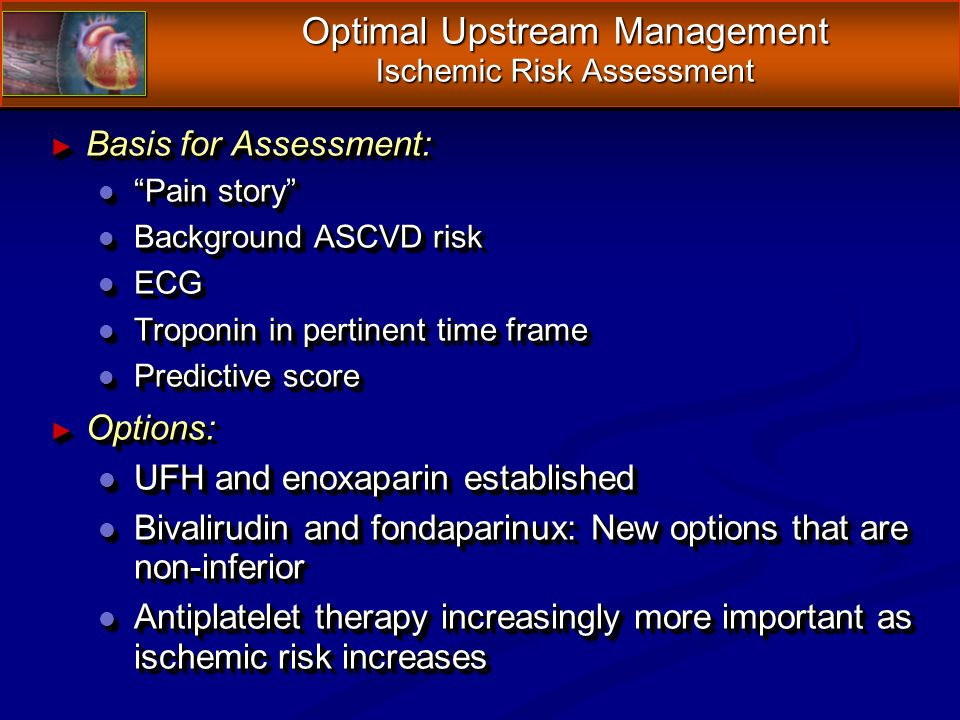 Optimal Upstream Management Ischemic Risk Assessment Basis for Assessment: Basis for Assessment: l Pain story l Background ASCVD risk l ECG l Troponin in pertinent time frame l Predictive score Options: Options: l UFH and enoxaparin established l Bivalirudin and fondaparinux: New options that are non-inferior l Antiplatelet therapy increasingly more important as ischemic risk increases Basis for Assessment: Basis for Assessment: l Pain story l Background ASCVD risk l ECG l Troponin in pertinent time frame l Predictive score Options: Options: l UFH and enoxaparin established l Bivalirudin and fondaparinux: New options that are non-inferior l Antiplatelet therapy increasingly more important as ischemic risk increases