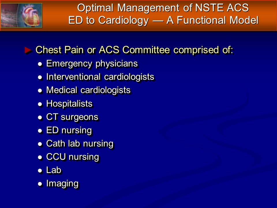 Chest Pain or ACS Committee comprised of: Chest Pain or ACS Committee comprised of: l Emergency physicians l Interventional cardiologists l Medical cardiologists l Hospitalists l CT surgeons l ED nursing l Cath lab nursing l CCU nursing l Lab l Imaging Chest Pain or ACS Committee comprised of: Chest Pain or ACS Committee comprised of: l Emergency physicians l Interventional cardiologists l Medical cardiologists l Hospitalists l CT surgeons l ED nursing l Cath lab nursing l CCU nursing l Lab l Imaging Optimal Management of NSTE ACS ED to Cardiology A Functional Model