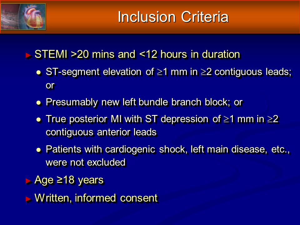 Inclusion Criteria STEMI >20 mins and 20 mins and <12 hours in duration l ST-segment elevation of 1 mm in 2 contiguous leads; or l Presumably new left bundle branch block; or l True posterior MI with ST depression of 1 mm in 2 contiguous anterior leads l Patients with cardiogenic shock, left main disease, etc., were not excluded Age 18 years Age 18 years Written, informed consent Written, informed consent STEMI >20 mins and 20 mins and <12 hours in duration l ST-segment elevation of 1 mm in 2 contiguous leads; or l Presumably new left bundle branch block; or l True posterior MI with ST depression of 1 mm in 2 contiguous anterior leads l Patients with cardiogenic shock, left main disease, etc., were not excluded Age 18 years Age 18 years Written, informed consent Written, informed consent