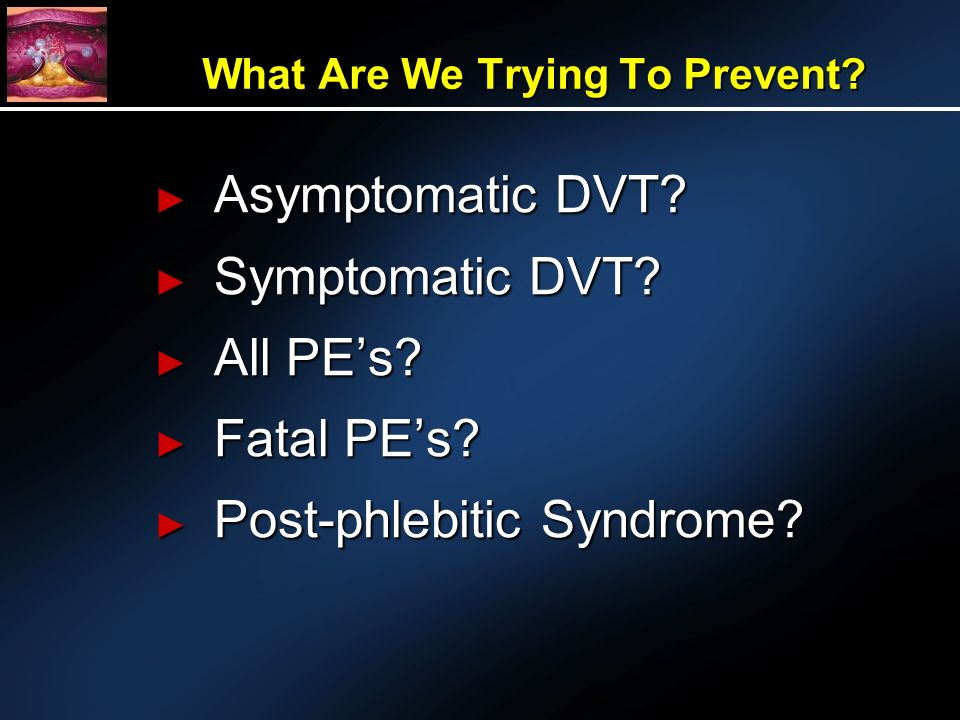 What Are We Trying To Prevent. Asymptomatic DVT. Asymptomatic DVT.