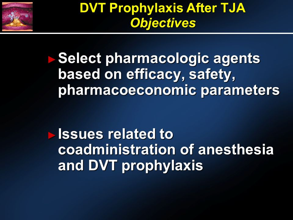 Select pharmacologic agents based on efficacy, safety, pharmacoeconomic parameters Select pharmacologic agents based on efficacy, safety, pharmacoeconomic parameters Issues related to coadministration of anesthesia and DVT prophylaxis Issues related to coadministration of anesthesia and DVT prophylaxis DVT Prophylaxis After TJA Objectives