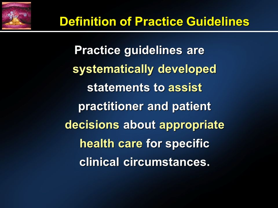 Definition of Practice Guidelines Practice guidelines are systematically developed statements to assist practitioner and patient decisions about appropriate health care for specific clinical circumstances.