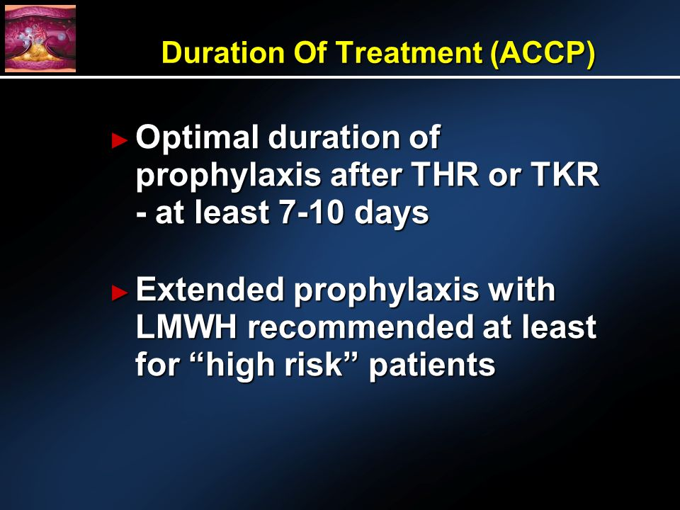 Duration Of Treatment (ACCP) Optimal duration of prophylaxis after THR or TKR - at least 7-10 days Optimal duration of prophylaxis after THR or TKR - at least 7-10 days Extended prophylaxis with LMWH recommended at least for high risk patients Extended prophylaxis with LMWH recommended at least for high risk patients