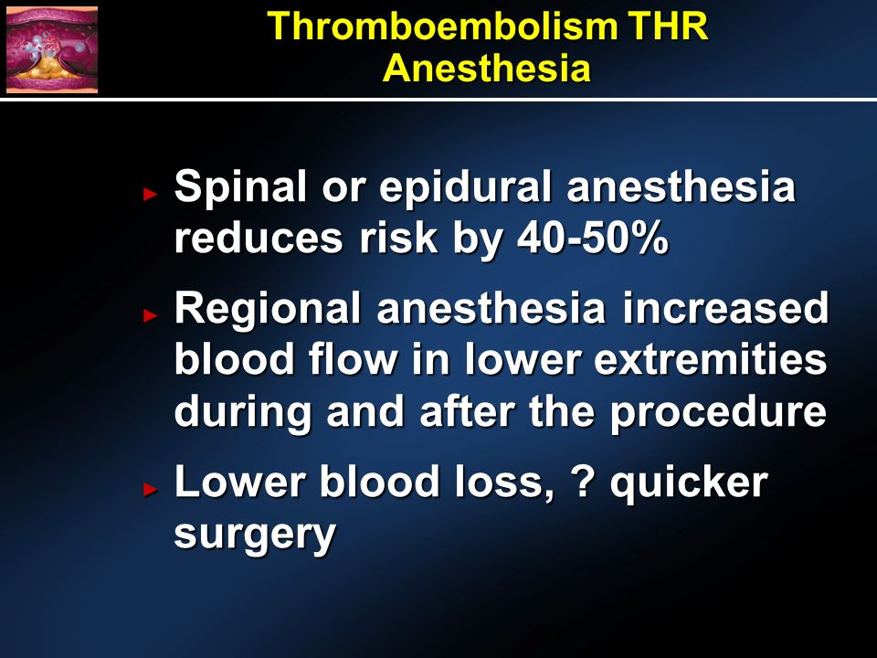 Thromboembolism THR Anesthesia Spinal or epidural anesthesia reduces risk by 40-50% Spinal or epidural anesthesia reduces risk by 40-50% Regional anesthesia increased blood flow in lower extremities during and after the procedure Regional anesthesia increased blood flow in lower extremities during and after the procedure Lower blood loss, .