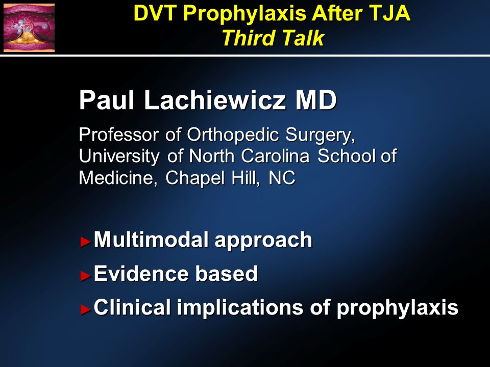 Paul Lachiewicz MD Professor of Orthopedic Surgery, University of North Carolina School of Medicine, Chapel Hill, NC Multimodal approach Multimodal approach Evidence based Evidence based Clinical implications of prophylaxis Clinical implications of prophylaxis DVT Prophylaxis After TJA Third Talk