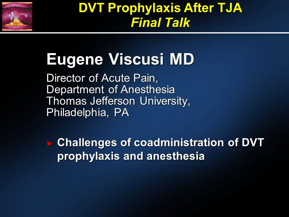 Eugene Viscusi MD Director of Acute Pain, Department of Anesthesia Thomas Jefferson University, Philadelphia, PA Challenges of coadministration of DVT prophylaxis and anesthesia Challenges of coadministration of DVT prophylaxis and anesthesia DVT Prophylaxis After TJA Final Talk