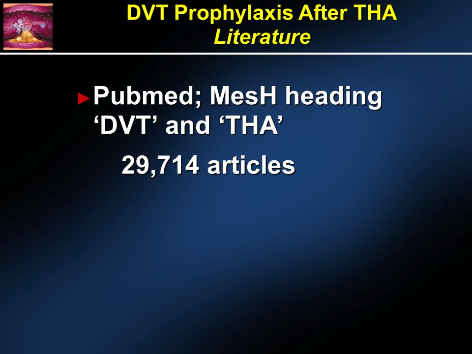 Pubmed; MesH heading DVT and THA Pubmed; MesH heading DVT and THA 29,714 articles DVT Prophylaxis After THA Literature