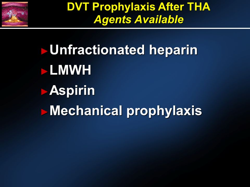 DVT Prophylaxis After THA Agents Available Unfractionated heparin Unfractionated heparin LMWH LMWH Aspirin Aspirin Mechanical prophylaxis Mechanical prophylaxis