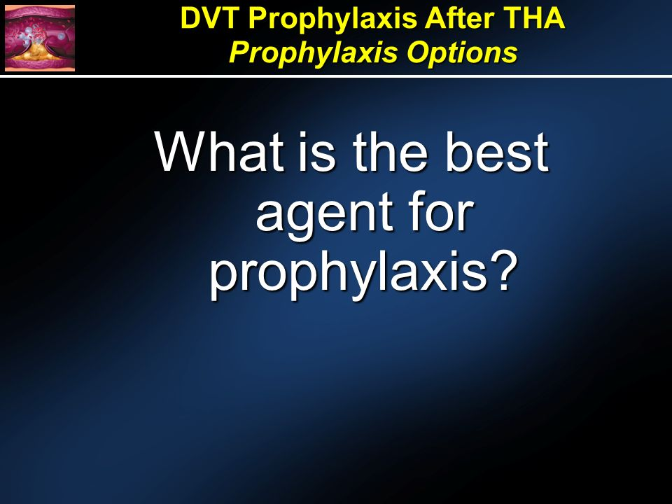 DVT Prophylaxis After THA Prophylaxis Options What is the best agent for prophylaxis