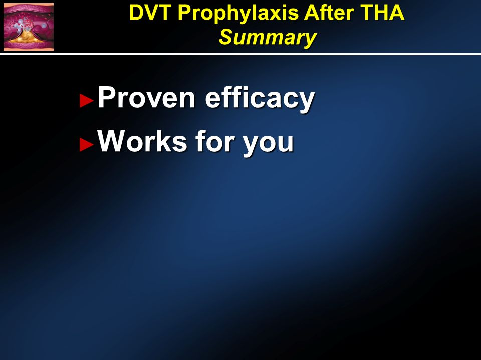 DVT Prophylaxis After THA Summary Proven efficacy Proven efficacy Works for you Works for you