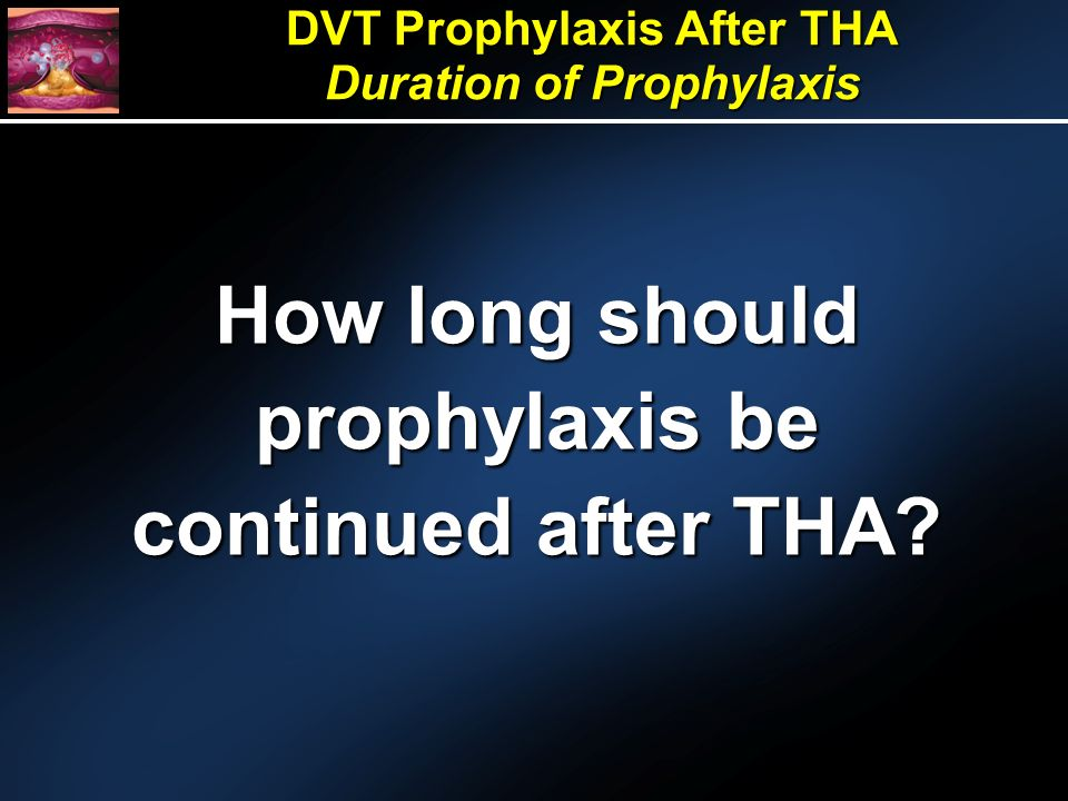 DVT Prophylaxis After THA Duration of Prophylaxis How long should prophylaxis be continued after THA