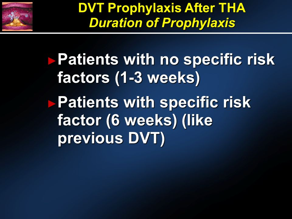 Patients with no specific risk factors (1-3 weeks) Patients with no specific risk factors (1-3 weeks) Patients with specific risk factor (6 weeks) (like previous DVT) Patients with specific risk factor (6 weeks) (like previous DVT) DVT Prophylaxis After THA Duration of Prophylaxis