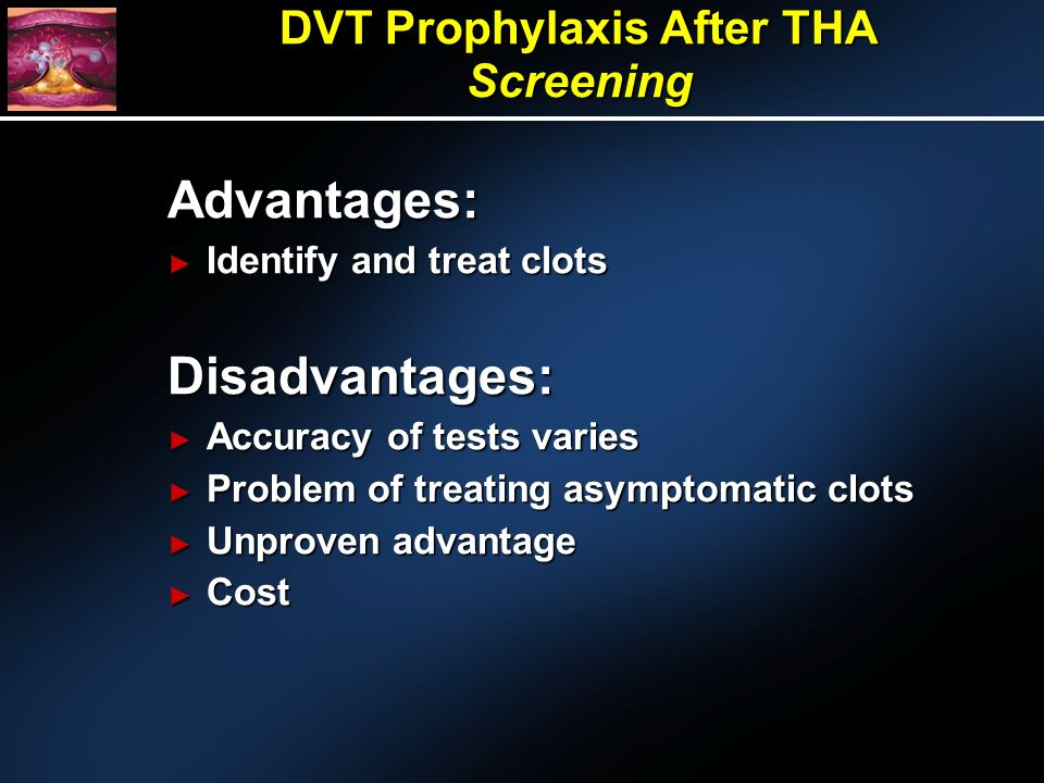 Advantages: Identify and treat clots Identify and treat clotsDisadvantages: Accuracy of tests varies Accuracy of tests varies Problem of treating asymptomatic clots Problem of treating asymptomatic clots Unproven advantage Unproven advantage Cost Cost DVT Prophylaxis After THA Screening