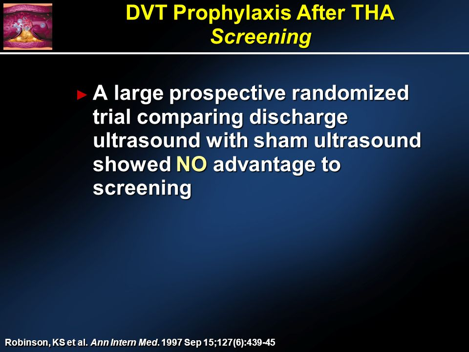 A large prospective randomized trial comparing discharge ultrasound with sham ultrasound showed NO advantage to screening A large prospective randomized trial comparing discharge ultrasound with sham ultrasound showed NO advantage to screening DVT Prophylaxis After THA Screening Robinson, KS et al.