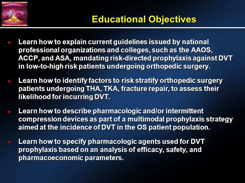 Educational Objectives Learn how to explain current guidelines issued by national professional organizations and colleges, such as the AAOS, ACCP, and ASA, mandating risk-directed prophylaxis against DVT in low-to-high risk patients undergoing orthopedic surgery.
