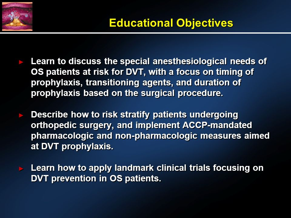 Learn to discuss the special anesthesiological needs of OS patients at risk for DVT, with a focus on timing of prophylaxis, transitioning agents, and duration of prophylaxis based on the surgical procedure.