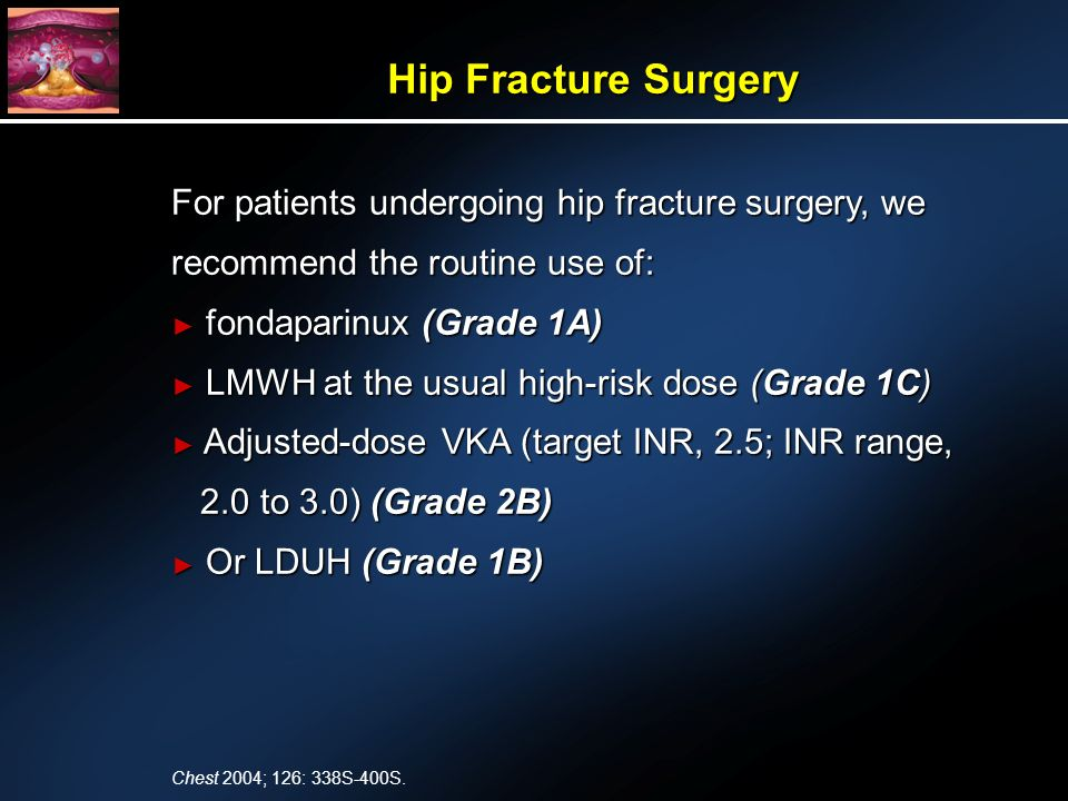 For patients undergoing hip fracture surgery, we recommend the routine use of: fondaparinux (Grade 1A) fondaparinux (Grade 1A) LMWH at the usual high-risk dose (Grade 1C) LMWH at the usual high-risk dose (Grade 1C) Adjusted-dose VKA (target INR, 2.5; INR range, 2.0 to 3.0) (Grade 2B) Adjusted-dose VKA (target INR, 2.5; INR range, 2.0 to 3.0) (Grade 2B) Or LDUH (Grade 1B) Or LDUH (Grade 1B) Hip Fracture Surgery Chest 2004; 126: 338S-400S.
