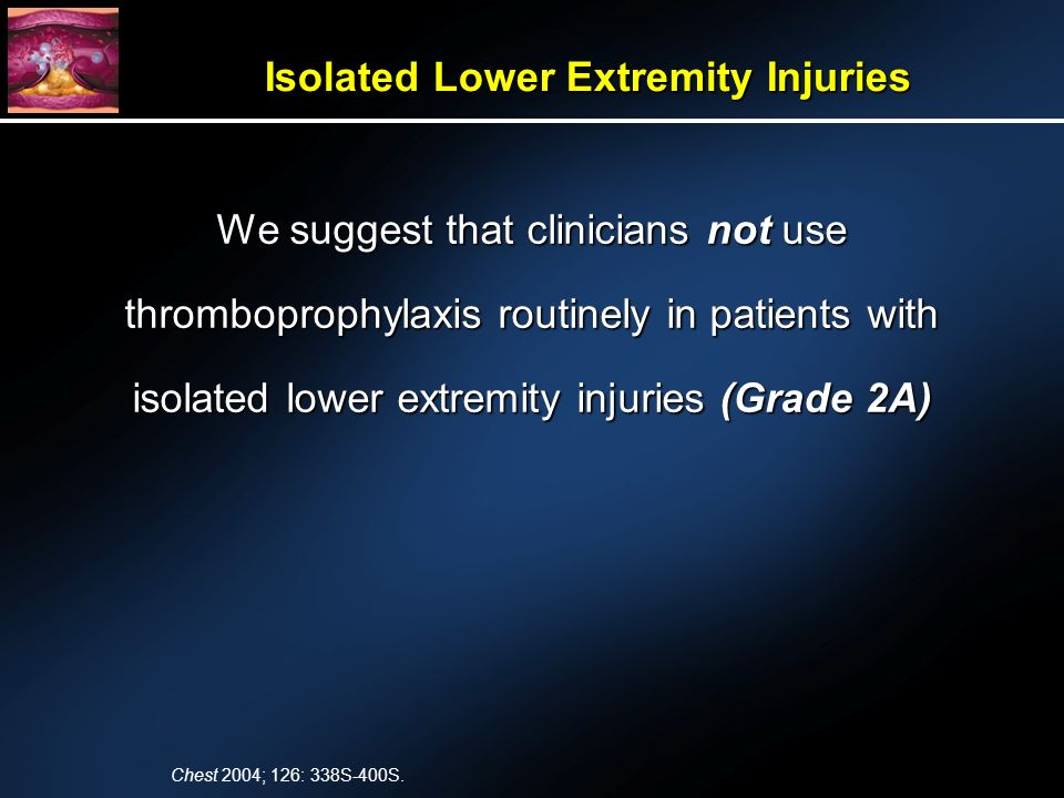 We suggest that clinicians not use thromboprophylaxis routinely in patients with isolated lower extremity injuries (Grade 2A) Isolated Lower Extremity Injuries Chest 2004; 126: 338S-400S.