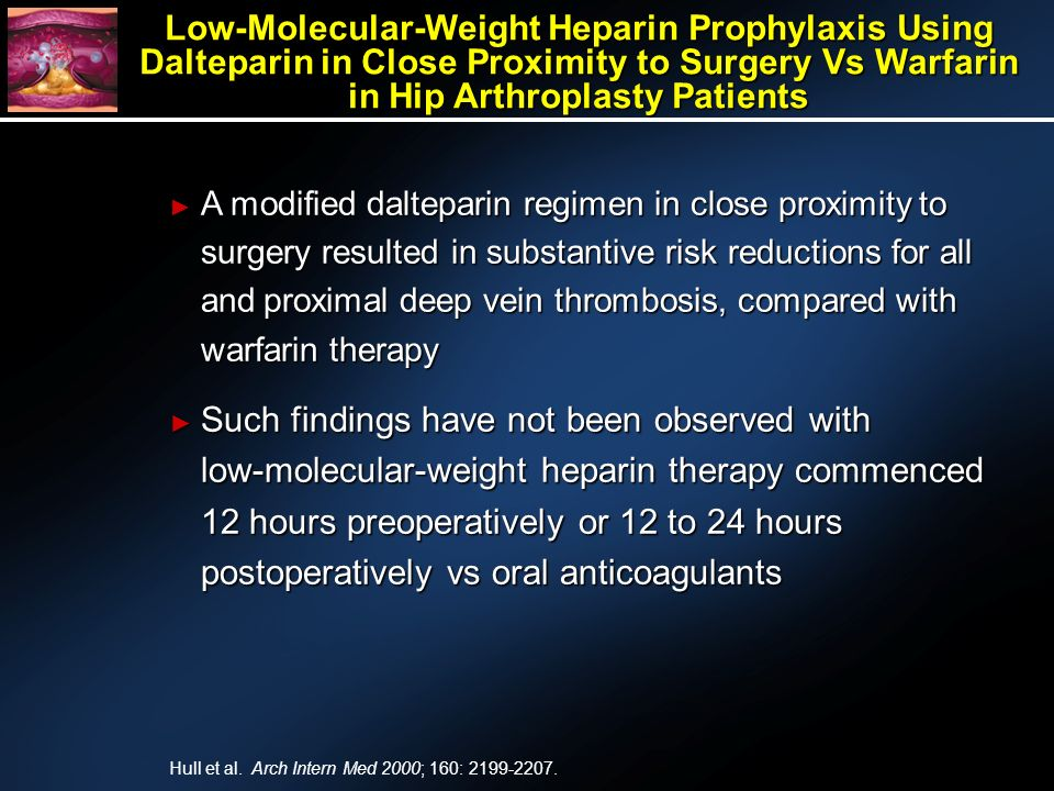 Low-Molecular-Weight Heparin Prophylaxis Using Dalteparin in Close Proximity to Surgery Vs Warfarin in Hip Arthroplasty Patients A modified dalteparin regimen in close proximity to surgery resulted in substantive risk reductions for all and proximal deep vein thrombosis, compared with warfarin therapy A modified dalteparin regimen in close proximity to surgery resulted in substantive risk reductions for all and proximal deep vein thrombosis, compared with warfarin therapy Such findings have not been observed with low-molecular-weight heparin therapy commenced 12 hours preoperatively or 12 to 24 hours postoperatively vs oral anticoagulants Such findings have not been observed with low-molecular-weight heparin therapy commenced 12 hours preoperatively or 12 to 24 hours postoperatively vs oral anticoagulants Hull et al.