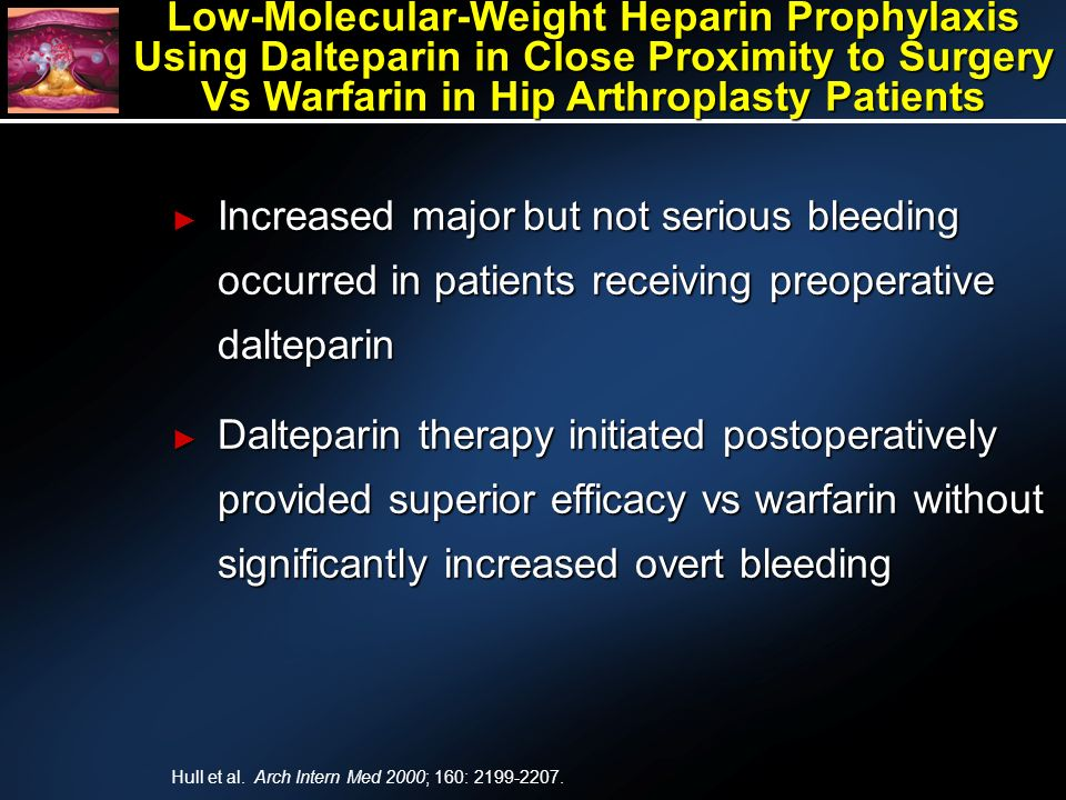 Increased major but not serious bleeding occurred in patients receiving preoperative dalteparin Increased major but not serious bleeding occurred in patients receiving preoperative dalteparin Dalteparin therapy initiated postoperatively provided superior efficacy vs warfarin without significantly increased overt bleeding Dalteparin therapy initiated postoperatively provided superior efficacy vs warfarin without significantly increased overt bleeding Low-Molecular-Weight Heparin Prophylaxis Using Dalteparin in Close Proximity to Surgery Vs Warfarin in Hip Arthroplasty Patients Hull et al.