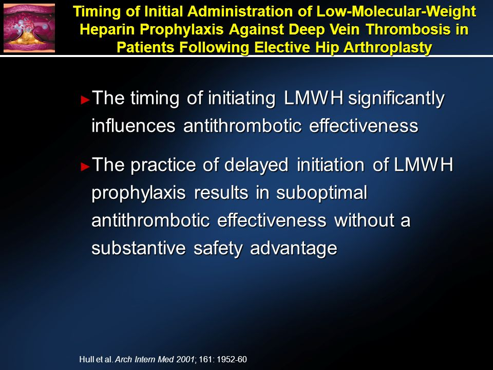 Timing of Initial Administration of Low-Molecular-Weight Heparin Prophylaxis Against Deep Vein Thrombosis in Patients Following Elective Hip Arthroplasty The timing of initiating LMWH significantly influences antithrombotic effectiveness The timing of initiating LMWH significantly influences antithrombotic effectiveness The practice of delayed initiation of LMWH prophylaxis results in suboptimal antithrombotic effectiveness without a substantive safety advantage The practice of delayed initiation of LMWH prophylaxis results in suboptimal antithrombotic effectiveness without a substantive safety advantage Hull et al.