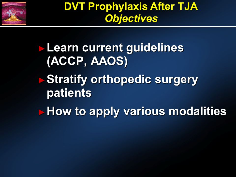 Learn current guidelines (ACCP, AAOS) Learn current guidelines (ACCP, AAOS) Stratify orthopedic surgery patients Stratify orthopedic surgery patients How to apply various modalities How to apply various modalities DVT Prophylaxis After TJA Objectives