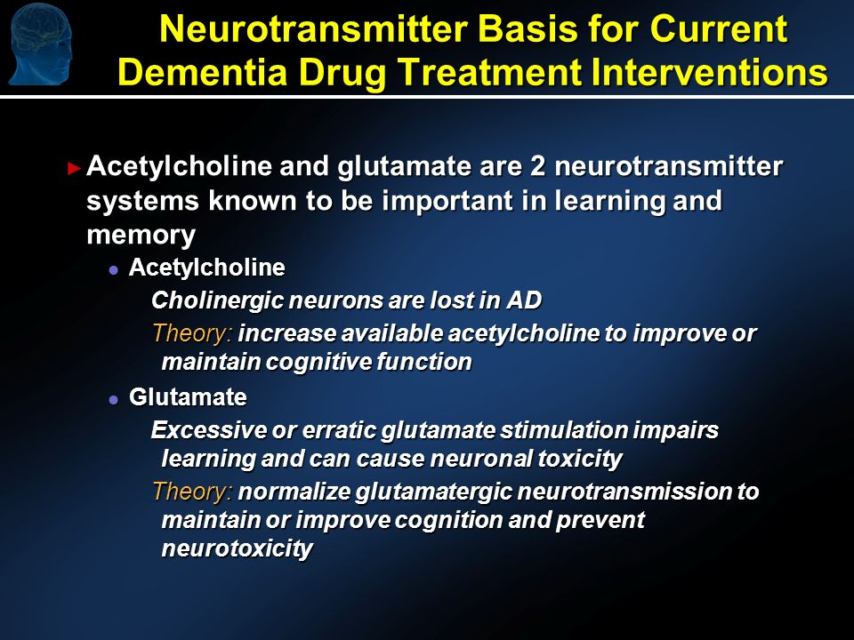 Neurotransmitter Basis for Current Dementia Drug Treatment Interventions Acetylcholine and glutamate are 2 neurotransmitter systems known to be important in learning and memory Acetylcholine and glutamate are 2 neurotransmitter systems known to be important in learning and memory l Acetylcholine Cholinergic neurons are lost in AD Theory: increase available acetylcholine to improve or maintain cognitive function l Glutamate Excessive or erratic glutamate stimulation impairs learning and can cause neuronal toxicity Theory: normalize glutamatergic neurotransmission to maintain or improve cognition and prevent neurotoxicity
