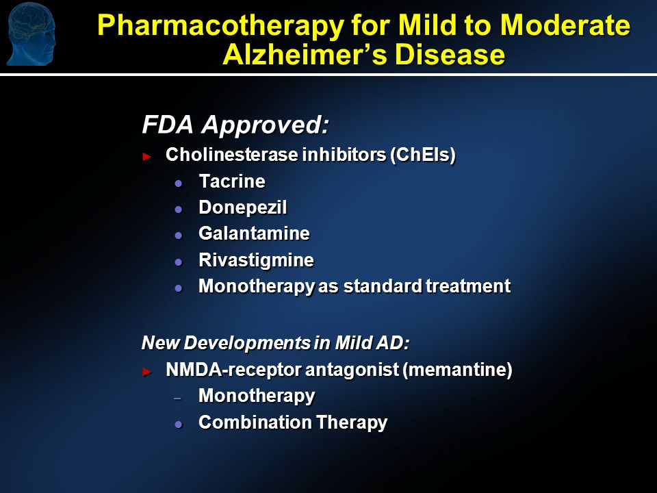 Pharmacotherapy for Mild to Moderate Alzheimers Disease FDA Approved: Cholinesterase inhibitors (ChEIs) Cholinesterase inhibitors (ChEIs) l Tacrine l Donepezil l Galantamine l Rivastigmine l Monotherapy as standard treatment New Developments in Mild AD: NMDA-receptor antagonist (memantine) NMDA-receptor antagonist (memantine) – Monotherapy l Combination Therapy