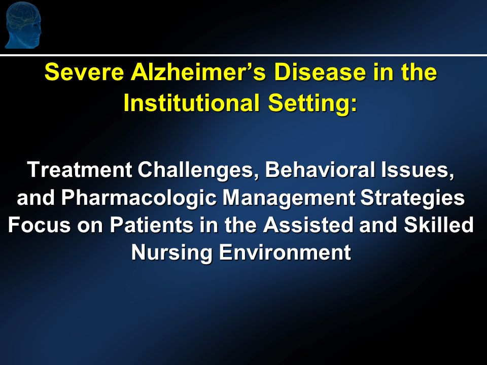 Severe Alzheimers Disease in the Institutional Setting: Treatment Challenges, Behavioral Issues, and Pharmacologic Management Strategies Focus on Patients in the Assisted and Skilled Nursing Environment