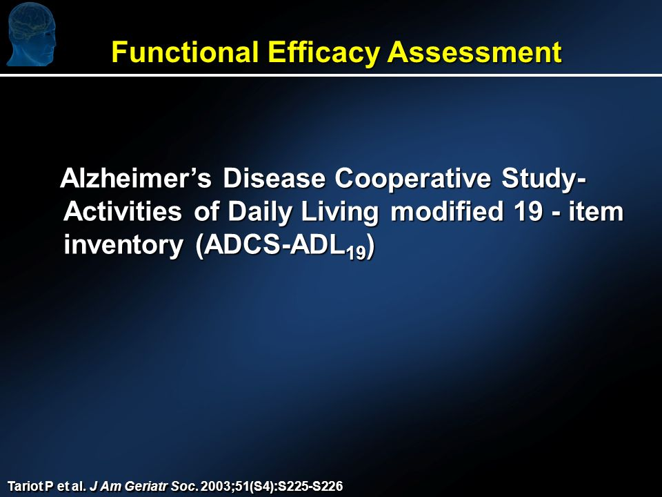 Functional Efficacy Assessment Alzheimers Disease Cooperative Study- Activities of Daily Living modified 19 - item inventory (ADCS-ADL 19 ) Alzheimers Disease Cooperative Study- Activities of Daily Living modified 19 - item inventory (ADCS-ADL 19 ) Tariot P et al.