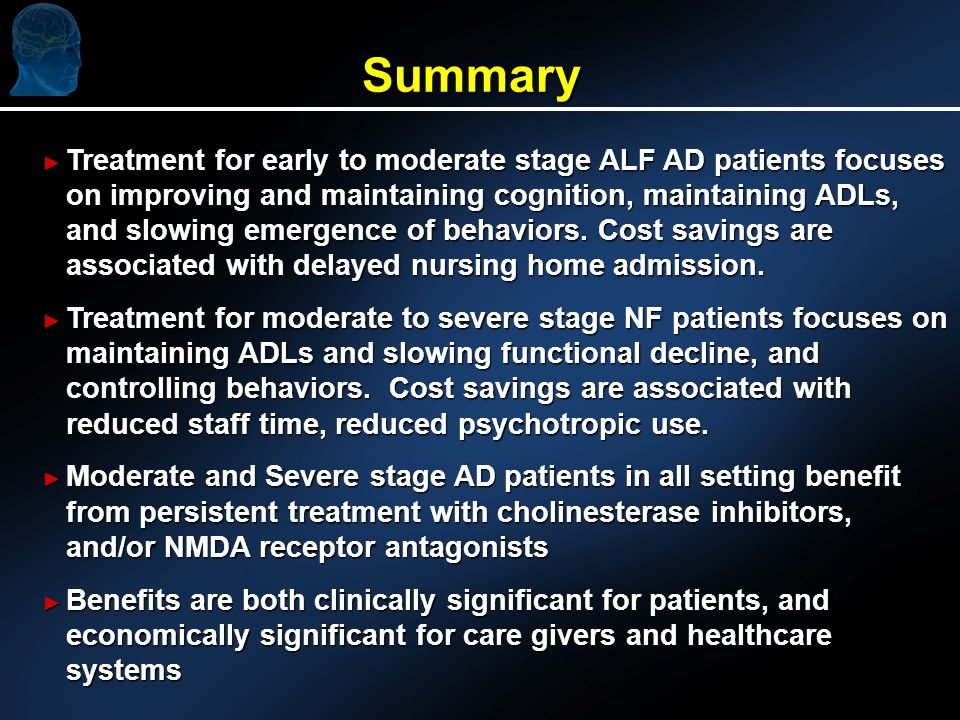 Treatment for early to moderate stage ALF AD patients focuses on improving and maintaining cognition, maintaining ADLs, and slowing emergence of behaviors.