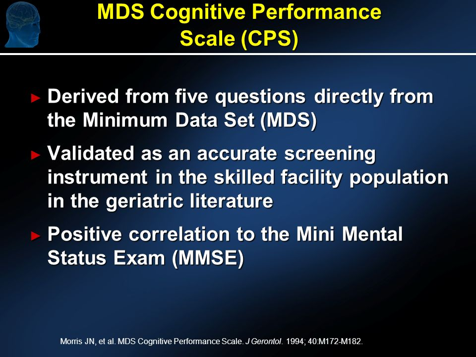 MDS Cognitive Performance Scale (CPS) Derived from five questions directly from the Minimum Data Set (MDS) Derived from five questions directly from the Minimum Data Set (MDS) Validated as an accurate screening instrument in the skilled facility population in the geriatric literature Validated as an accurate screening instrument in the skilled facility population in the geriatric literature Positive correlation to the Mini Mental Status Exam (MMSE) Positive correlation to the Mini Mental Status Exam (MMSE) Morris JN, et al.