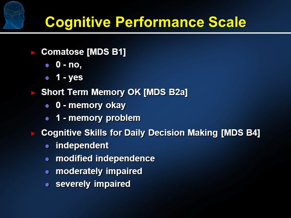 Cognitive Performance Scale Comatose [MDS B1] Comatose [MDS B1] l 0 - no, l 1 - yes Short Term Memory OK [MDS B2a] Short Term Memory OK [MDS B2a] l 0 - memory okay l 1 - memory problem Cognitive Skills for Daily Decision Making [MDS B4] Cognitive Skills for Daily Decision Making [MDS B4] l independent l modified independence l moderately impaired l severely impaired