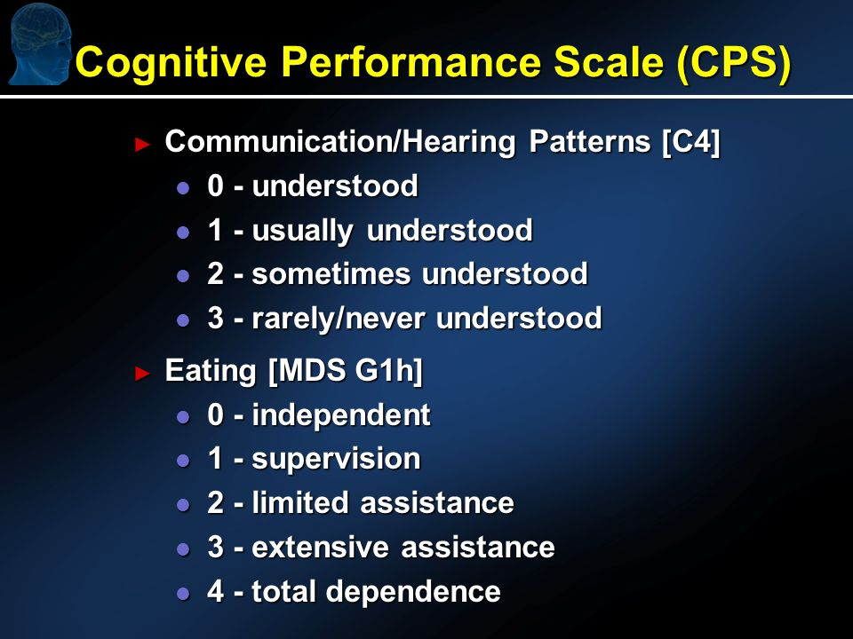 Cognitive Performance Scale (CPS) Communication/Hearing Patterns [C4] Communication/Hearing Patterns [C4] l 0 - understood l 1 - usually understood l 2 - sometimes understood l 3 - rarely/never understood Eating [MDS G1h] Eating [MDS G1h] l 0 - independent l 1 - supervision l 2 - limited assistance l 3 - extensive assistance l 4 - total dependence