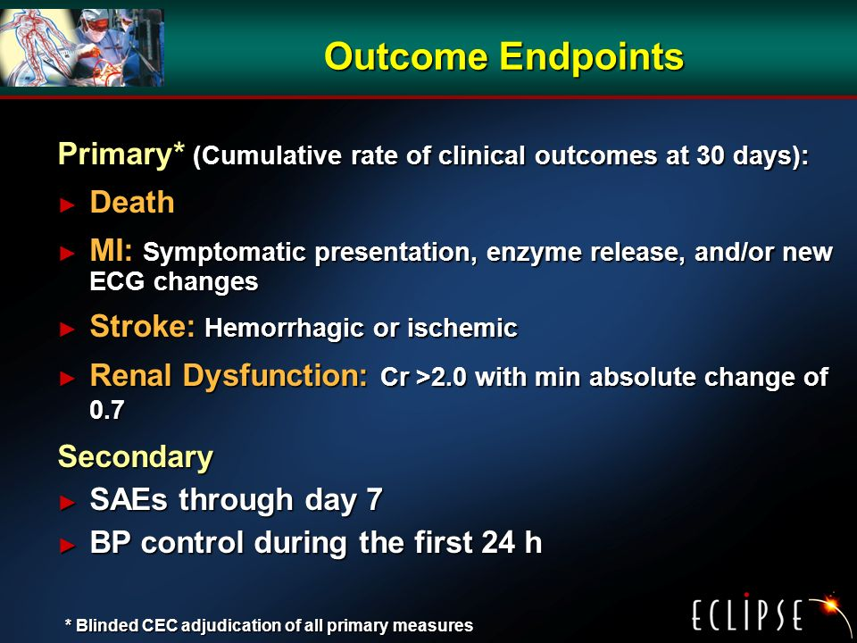 Outcome Endpoints Primary* (Cumulative rate of clinical outcomes at 30 days): Death Death MI: Symptomatic presentation, enzyme release, and/or new ECG changes MI: Symptomatic presentation, enzyme release, and/or new ECG changes Stroke: Hemorrhagic or ischemic Stroke: Hemorrhagic or ischemic Renal Dysfunction: Cr >2.0 with min absolute change of 0.7 Renal Dysfunction: Cr >2.0 with min absolute change of 0.7Secondary SAEs through day 7 SAEs through day 7 BP control during the first 24 h BP control during the first 24 h * Blinded CEC adjudication of all primary measures